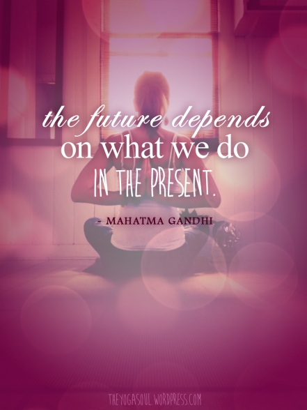 The Future Depends on What We Do in the Present - Mahatma Gandhi - Yoga Mantra Quote