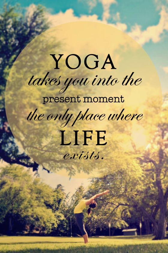 Yoga takes you into the present moment. The only place where life exists.